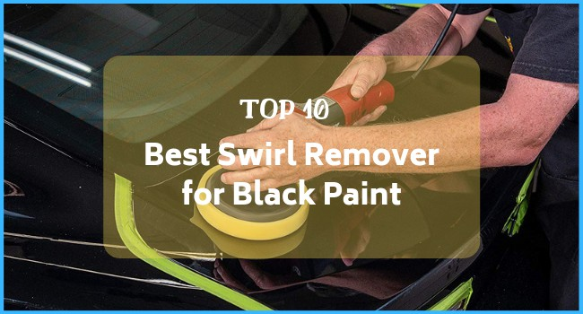 [Top 10] Best Swirl Remover for Black Paint