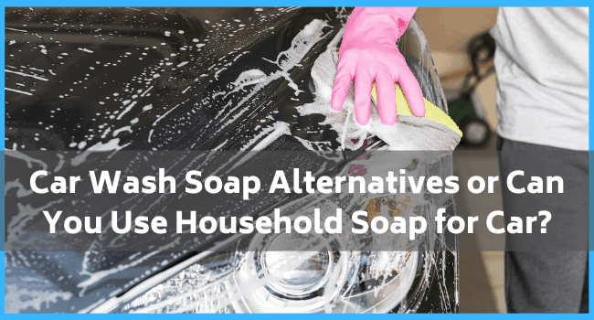 Car Wash Soap Alternatives or Can You Use Household Soap for Car?