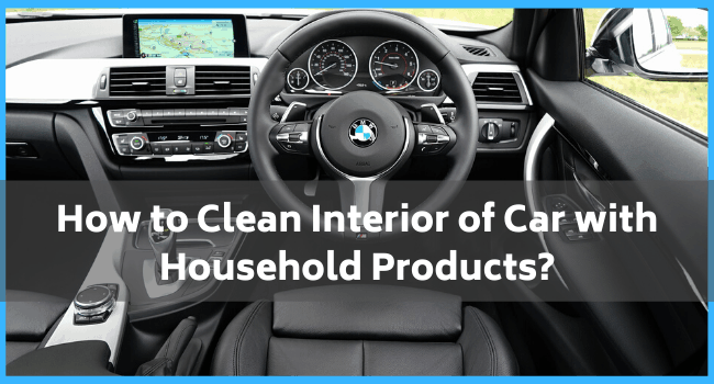 How to Clean Interior of Car with Household Products?