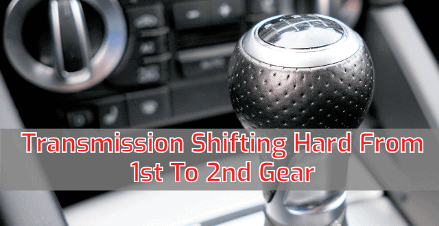 Transmission Shifting Hard From 1st To 2nd Gear