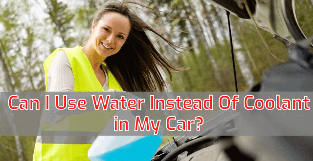 Can I Use Water Instead Of Coolant in My Car