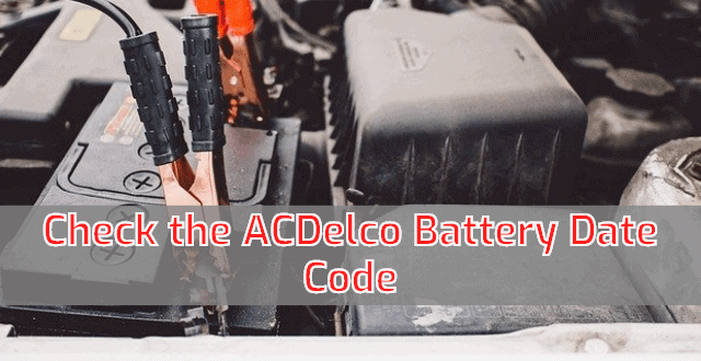 How to Check The ACDelco Battery Date Code?