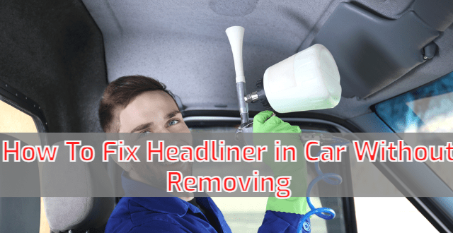 How To Fix Headliner in Car Without Removing?