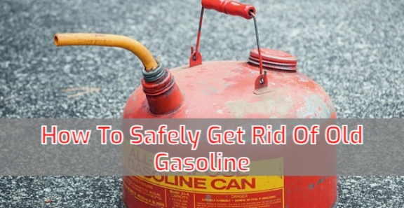 How To Safely Get Rid Of Old Gasoline