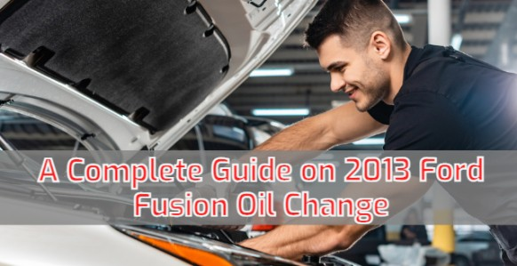 A Complete Guide on 2013 Ford Fusion Oil Change